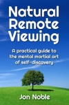 Jon Noble: Natural Remote Viewing - A practical guide to the mental martial art of self-discovery