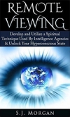 S.J.Morgan: Remote Viewing: Develop and Utilize a Spiritual Technique Used By Intelligence Agencies & Unlock Your Hyperconscious State