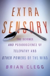 Brian Clegg: Extra Sensory: The Science and Pseudoscience of Telepathy and Other Powers of the Mind