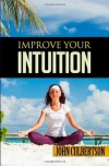 John. W. Culbertson: Improve Your Intuition: What Every Person Should Know About Developing Psychic Ability and Starting on a New Age Path