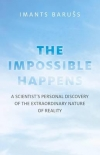 Imants Baruss: The Impossible Happens A Scientist's Personal Discovery of the Extraordinary Nature of Reality